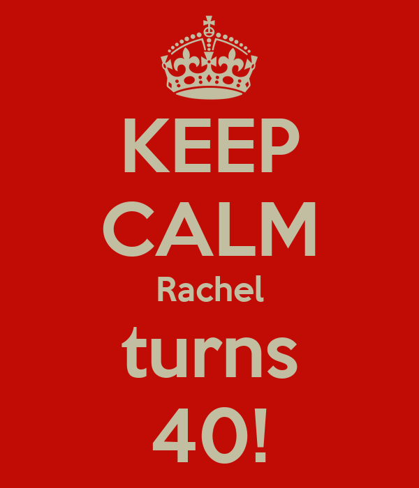 KEEP CALM Rachel turns 40!