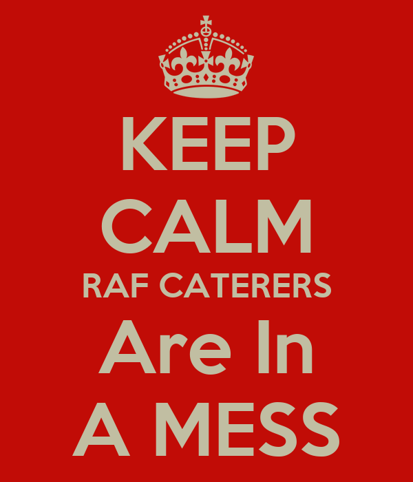 KEEP CALM RAF CATERERS Are In A MESS