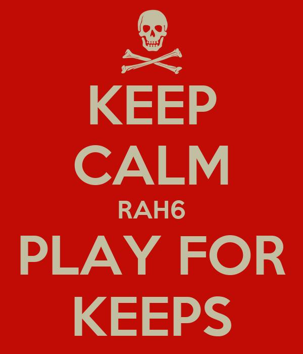 KEEP CALM RAH6 PLAY FOR KEEPS