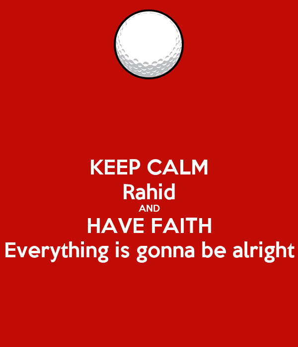 KEEP CALM Rahid AND HAVE FAITH Everything is gonna be alright
