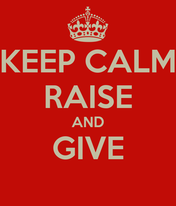 KEEP CALM RAISE AND GIVE