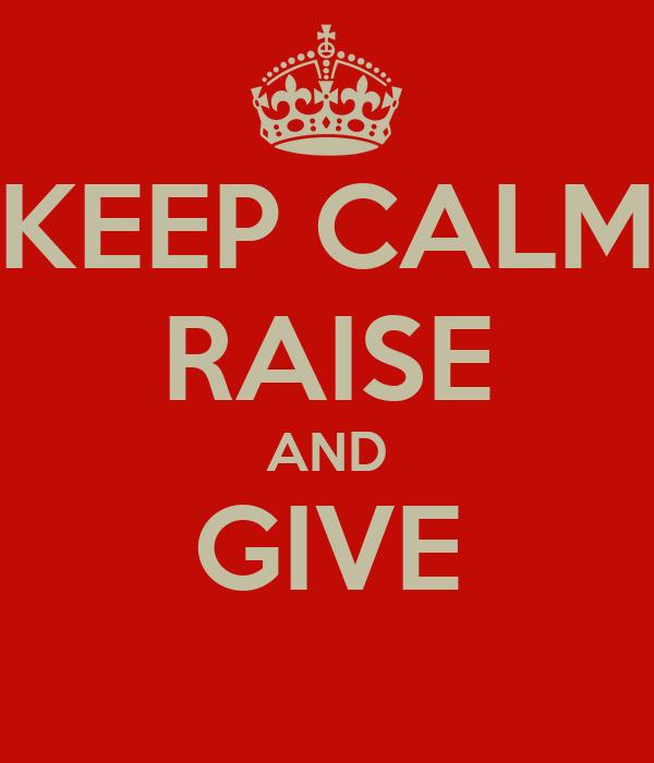 KEEP CALM RAISE AND GIVE