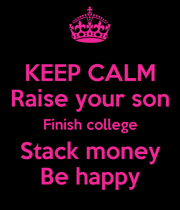 KEEP CALM Raise your son Finish college Stack money Be happy