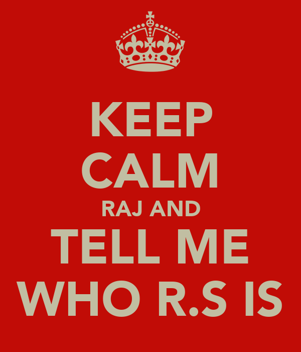 KEEP CALM RAJ AND TELL ME WHO R.S IS