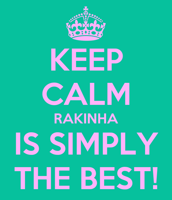 KEEP CALM RAKINHA IS SIMPLY THE BEST!