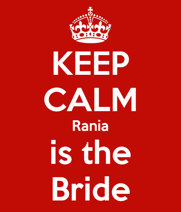 KEEP CALM Rania is the Bride