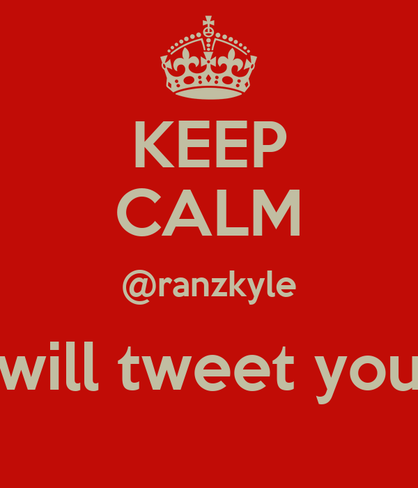 KEEP CALM @ranzkyle will tweet you