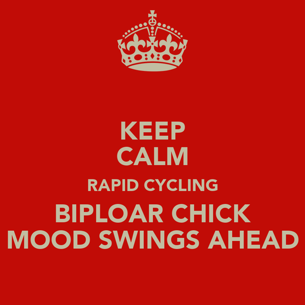 KEEP CALM RAPID CYCLING BIPLOAR CHICK MOOD SWINGS AHEAD