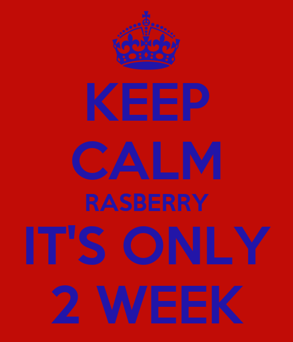 KEEP CALM RASBERRY IT'S ONLY 2 WEEK