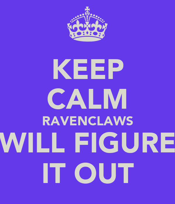 KEEP CALM RAVENCLAWS WILL FIGURE IT OUT