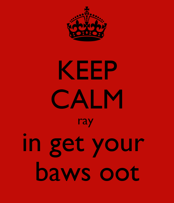 KEEP CALM ray  in get your  baws oot