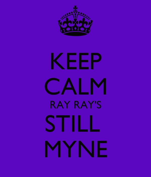 KEEP CALM RAY RAY'S STILL  MYNE