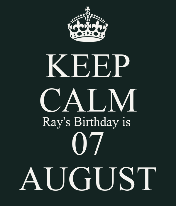 KEEP CALM Ray's Birthday is  07 AUGUST