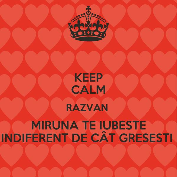 KEEP CALM RAZVAN  MIRUNA TE IUBESTE INDIFERENT DE CÂT GRESESTI