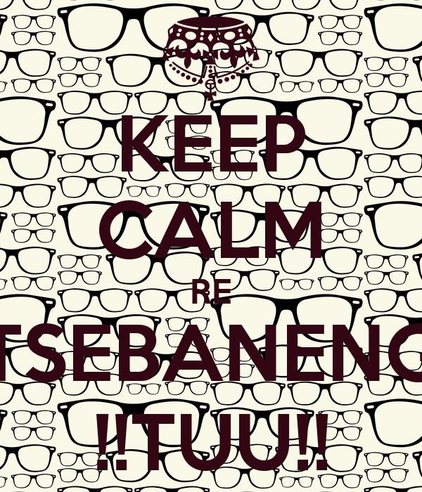 KEEP CALM RE TSEBANENG !!TUU!!