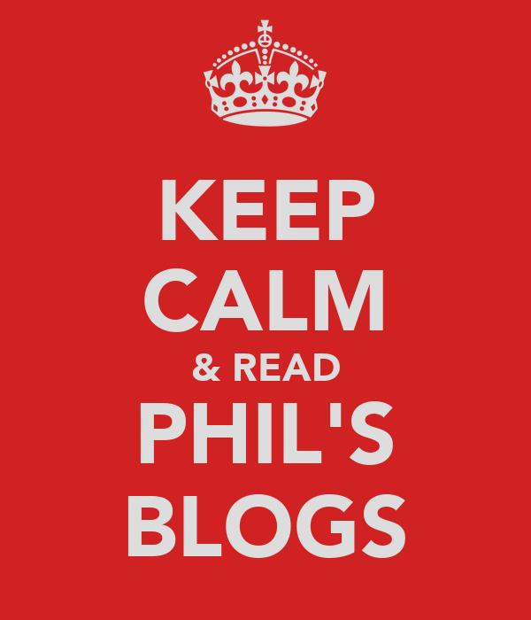 KEEP CALM & READ PHIL'S BLOGS
