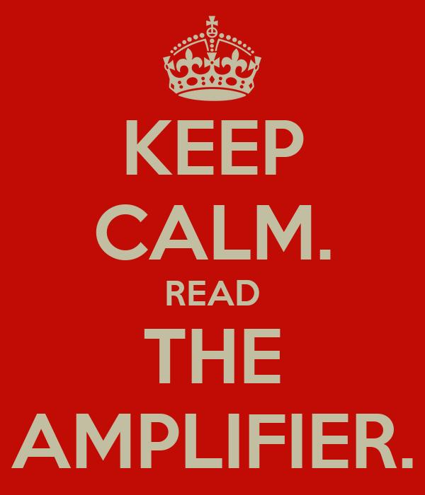 KEEP CALM. READ THE AMPLIFIER.