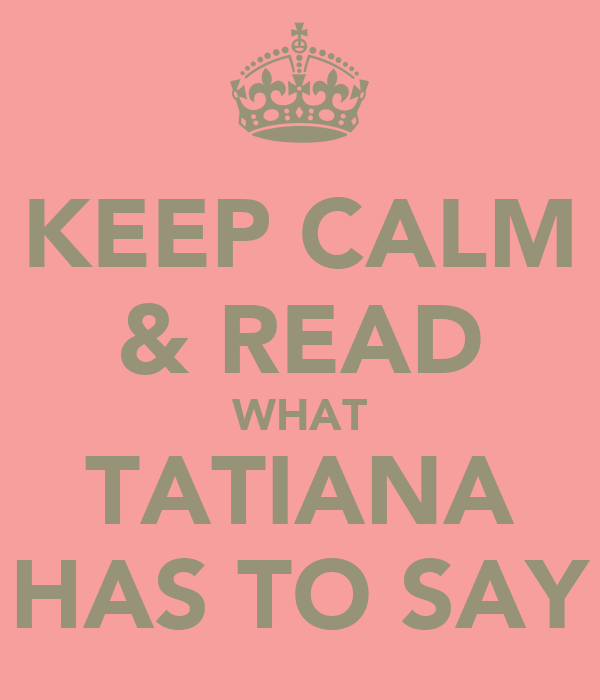 KEEP CALM & READ WHAT TATIANA HAS TO SAY