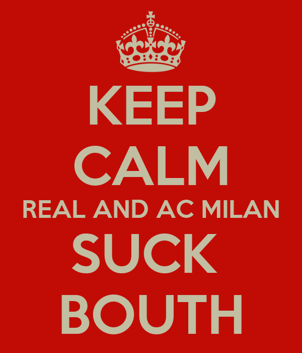 KEEP CALM REAL AND AC MILAN SUCK  BOUTH