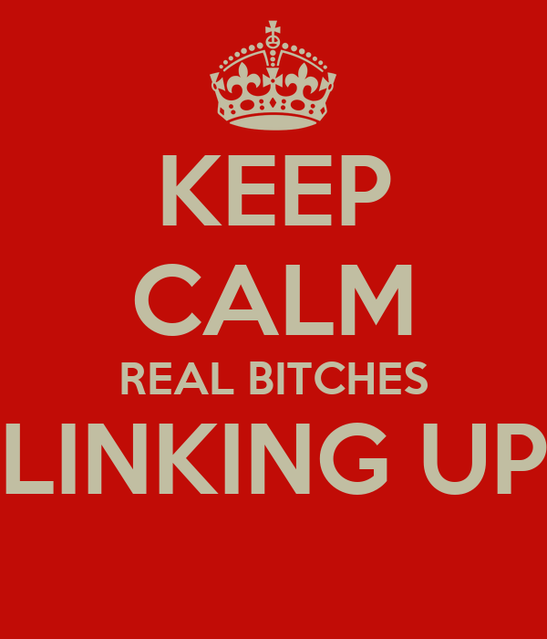 KEEP CALM REAL BITCHES LINKING UP