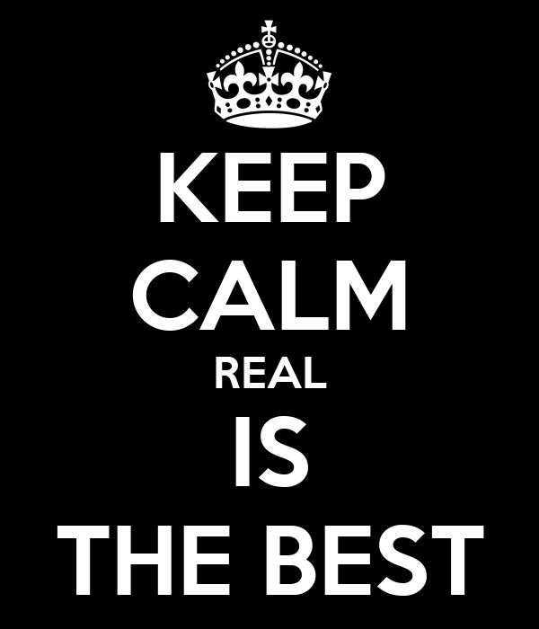KEEP CALM REAL IS THE BEST