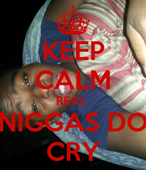 KEEP CALM REAL  NIGGAS DO CRY