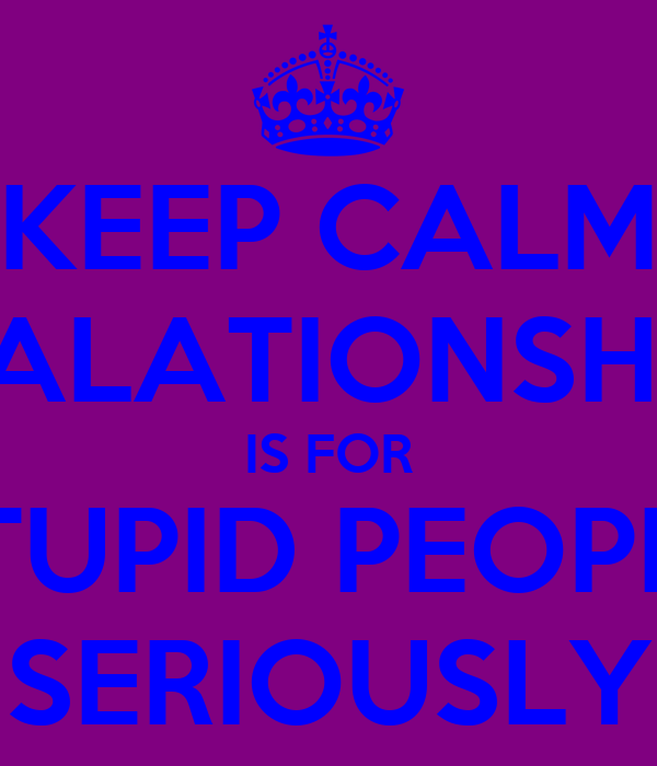 KEEP CALM REALATIONSHIPS IS FOR STUPID PEOPLE SERIOUSLY