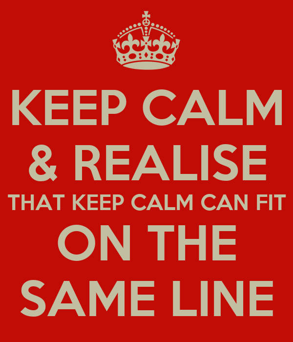 KEEP CALM & REALISE THAT KEEP CALM CAN FIT ON THE SAME LINE