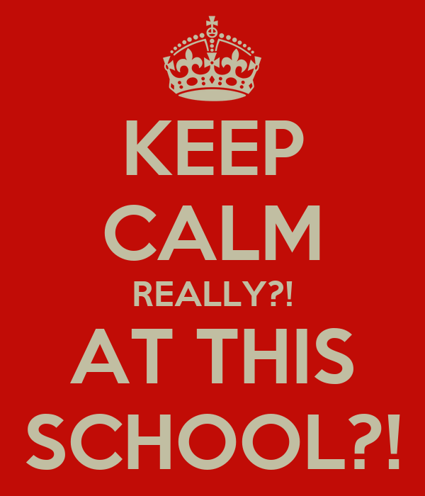KEEP CALM REALLY?! AT THIS SCHOOL?!