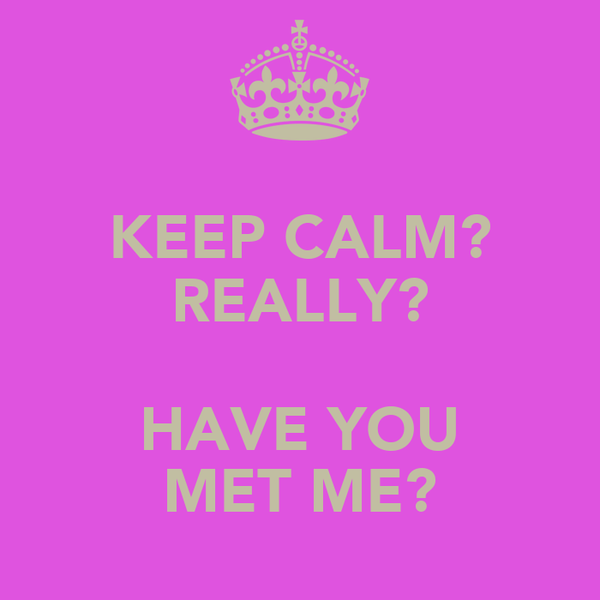 KEEP CALM? REALLY?  HAVE YOU MET ME?