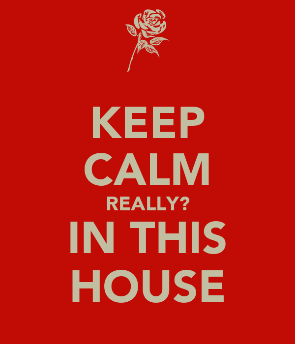 KEEP CALM REALLY? IN THIS HOUSE
