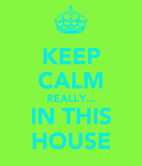 KEEP CALM REALLY... IN THIS HOUSE