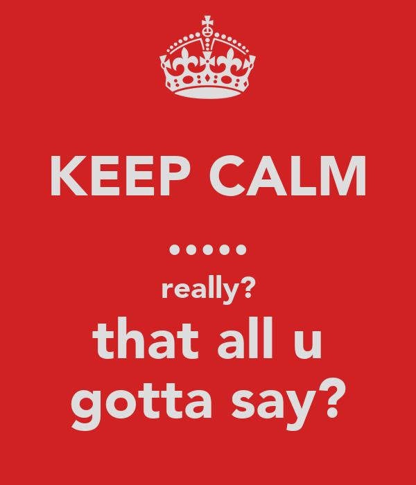 KEEP CALM ..... really? that all u gotta say?
