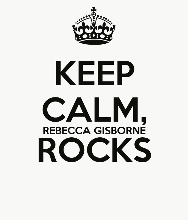 KEEP CALM, REBECCA GISBORNE ROCKS