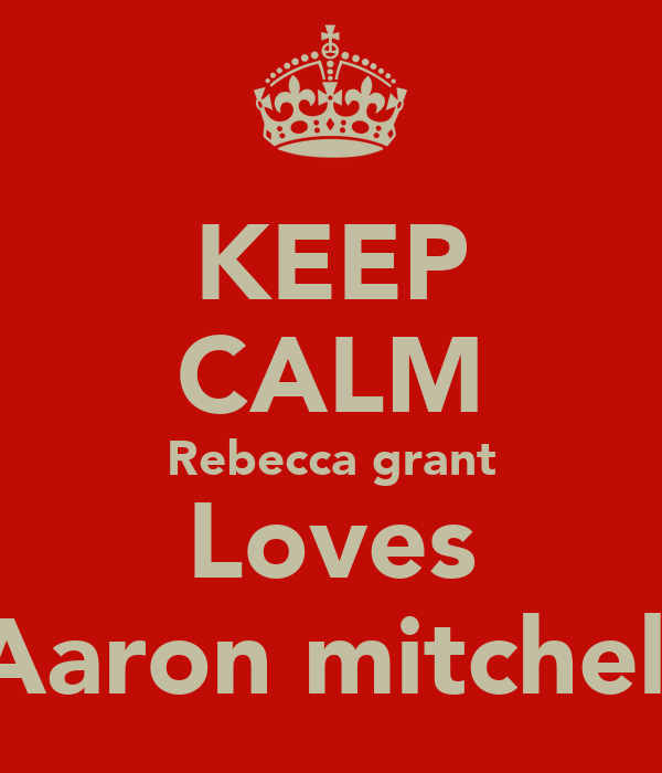 KEEP CALM Rebecca grant Loves Aaron mitchell