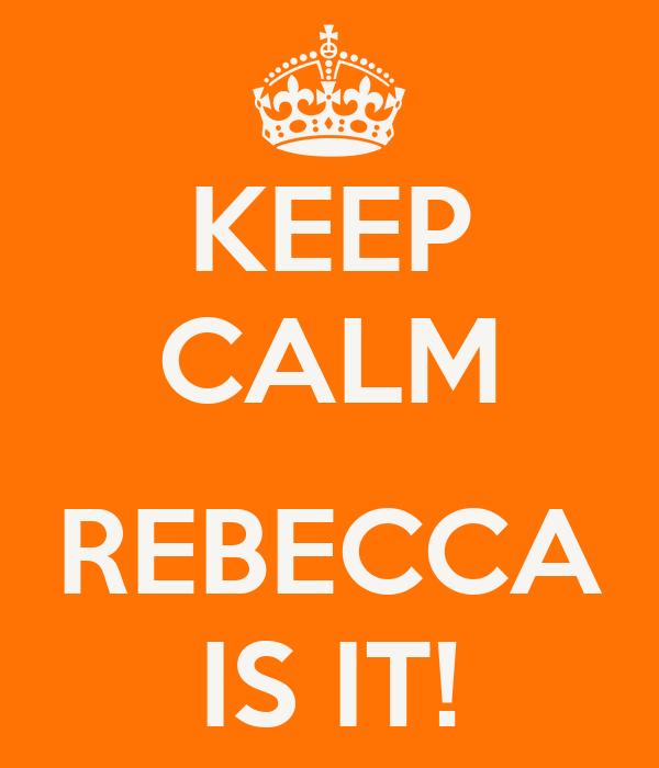 KEEP CALM  REBECCA IS IT!