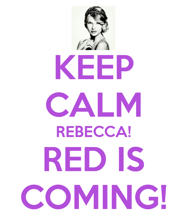KEEP CALM REBECCA! RED IS COMING!