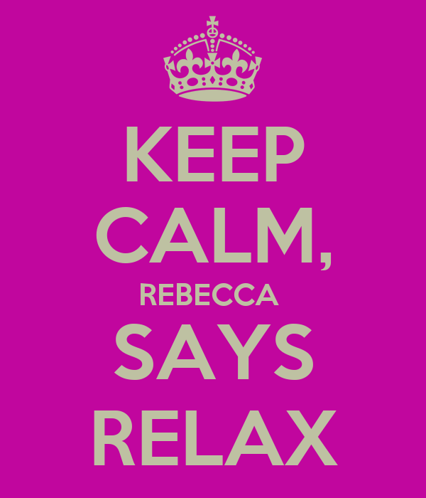 KEEP CALM, REBECCA  SAYS RELAX