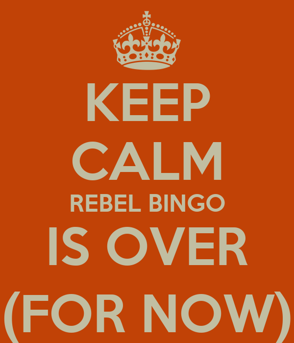 KEEP CALM REBEL BINGO IS OVER (FOR NOW)