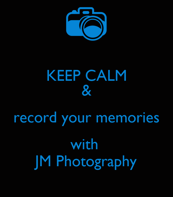KEEP CALM & record your memories with  JM Photography