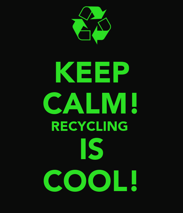 KEEP CALM! RECYCLING  IS COOL!