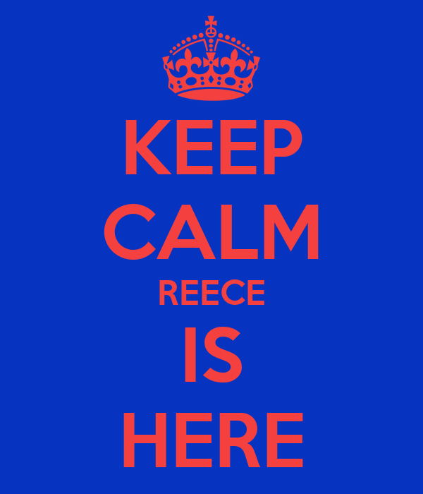 KEEP CALM REECE IS HERE