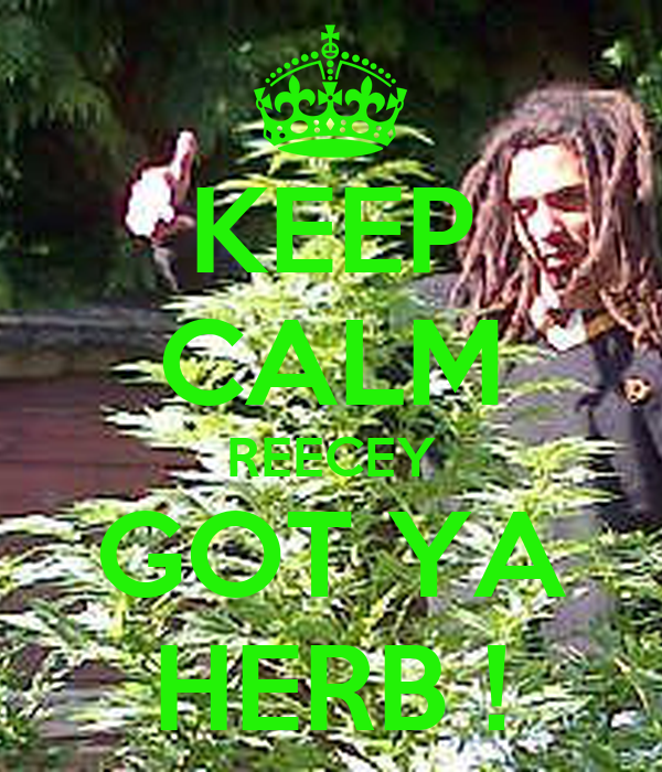 KEEP CALM REECEY GOT YA HERB !