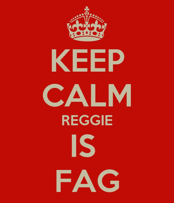 KEEP CALM REGGIE IS  FAG