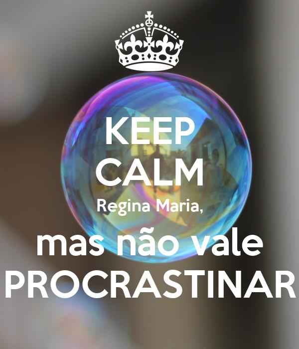 KEEP CALM Regina Maria, mas não vale PROCRASTINAR