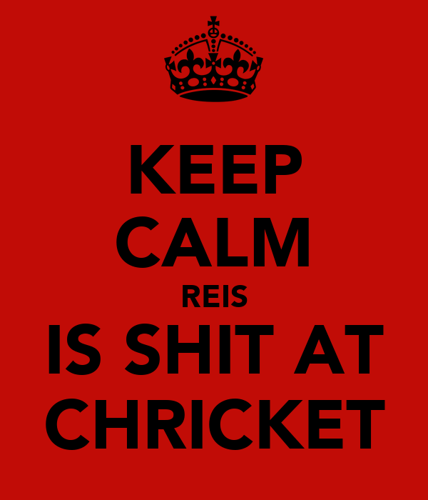 KEEP CALM REIS IS SHIT AT CHRICKET