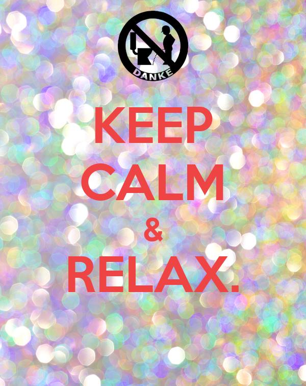 KEEP CALM & RELAX.