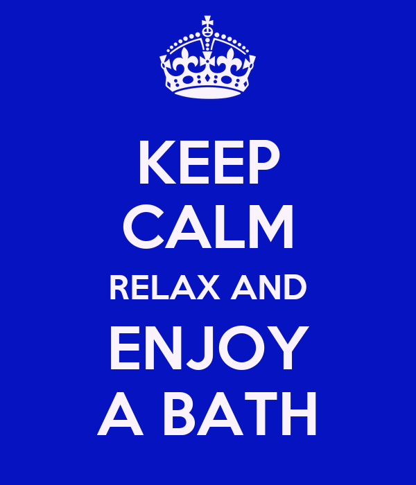 KEEP CALM RELAX AND ENJOY A BATH