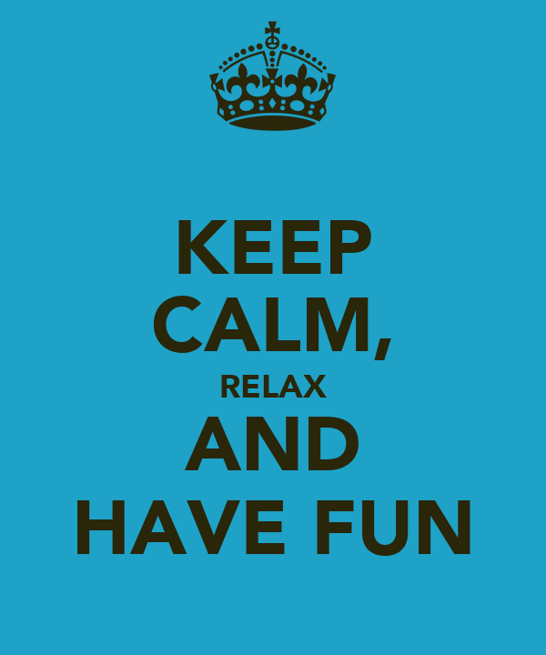 KEEP CALM, RELAX AND HAVE FUN