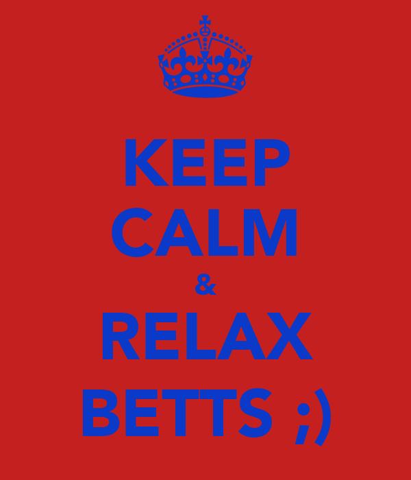KEEP CALM & RELAX BETTS ;)